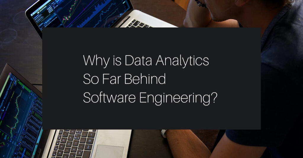 Why is Data Analytics So Far Behind Software Engineering?