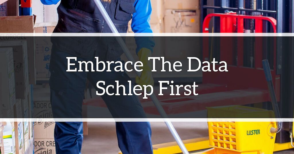 Embrace The Data Schlep First